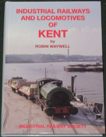 Industrial Railways and Locomotives of Kent, by Robin Waywell